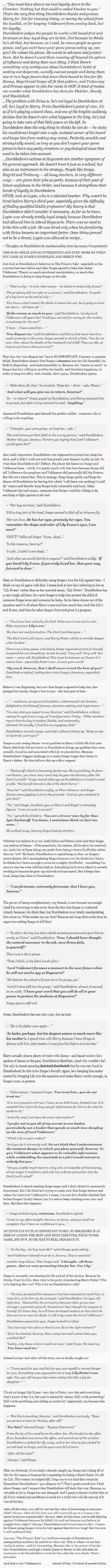 I remember the first time I read the series at an older age and realizing just how manipulative Dumbledore really was. I still maintain he had little choice but to play the board if he wanted to stop Voldemort, but he lost that glowing heroic feeling I once had.