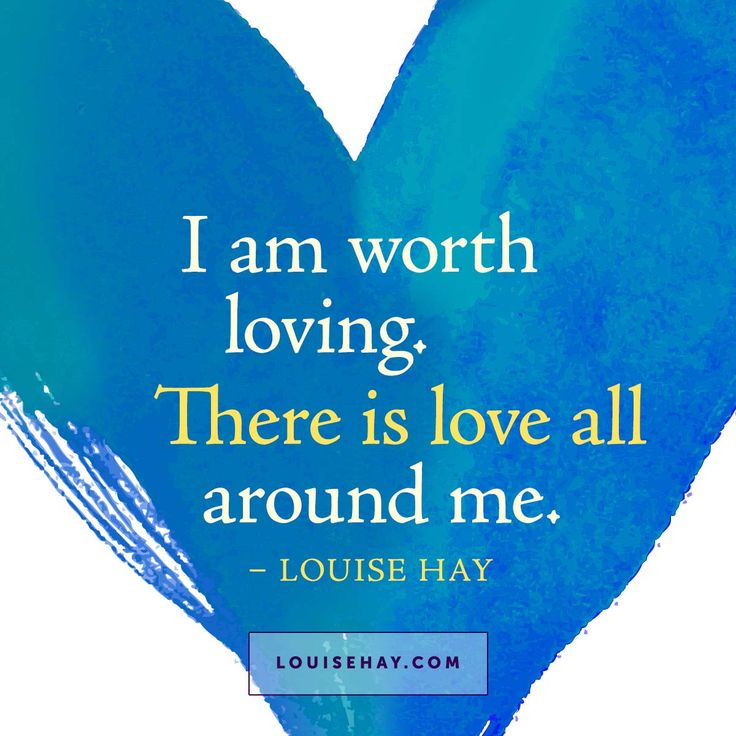 I am worth loving. There is love all around me.