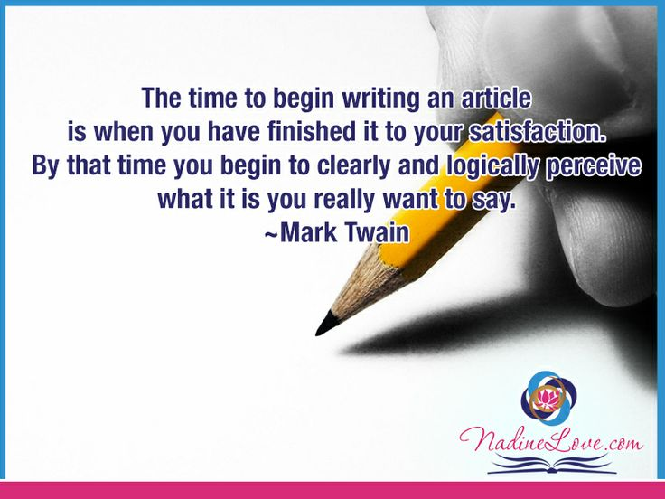 The time to begin writing an article is when you have finished it to your satisfaction.  By that time you begin to clearly and logically perceive what it is you really want to say.  ~Mark Twain www.NadineLove.com