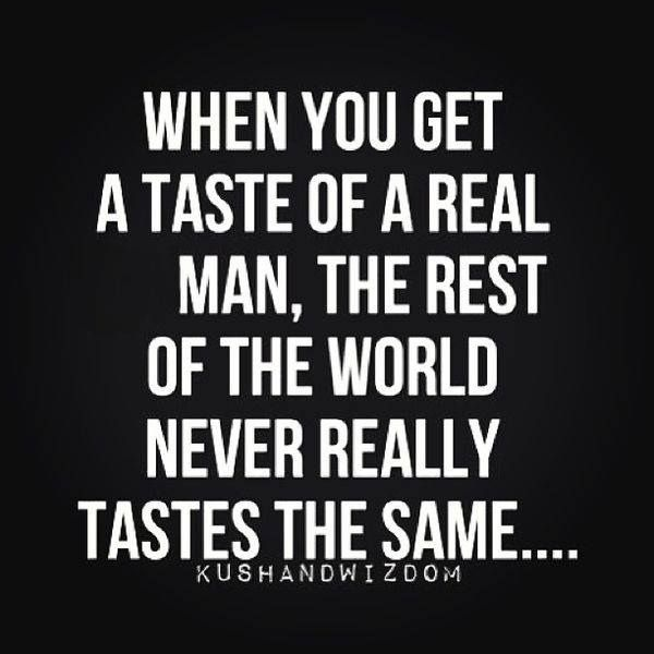After a real man the rest never taste the same.