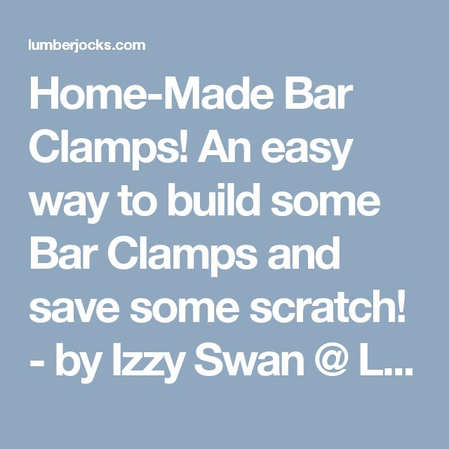 Home-Made Bar Clamps! An easy way to build some Bar Clamps and save some scratch! - by Izzy Swan @ LumberJocks.com ~ woodworking community