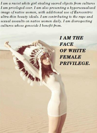 """""""I am a racist white girl stealing sacred objects from cultures I am privileged over. I am also presenting a hypersexualized image of native women, with additional use of Eurocentric ultra-thin beauty ideals. I am contributing to the rape and sexual assaults on native women daily. I am disrespecting cultures whose genocide I benefit from. I am the face of white female privilege."""" 