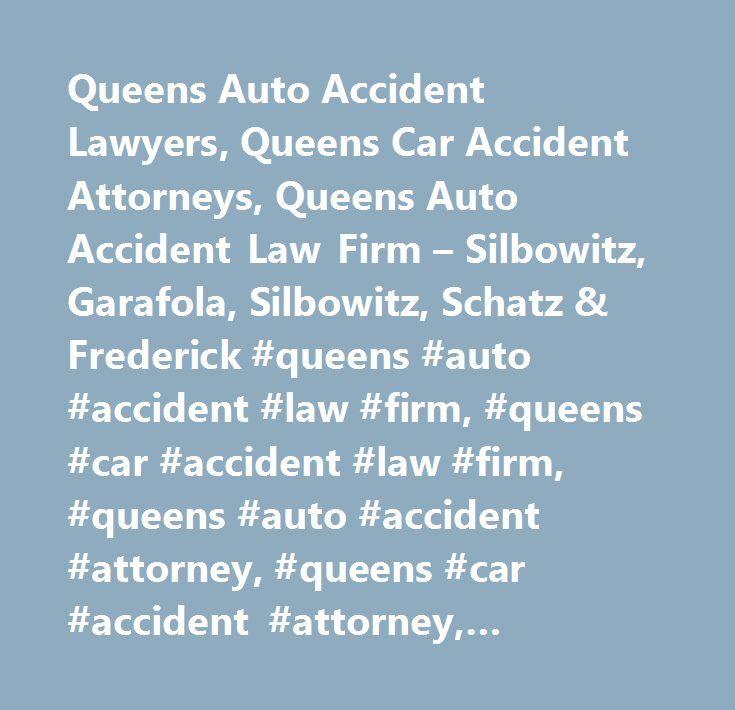 Queens Auto Accident Lawyers, Queens Car Accident Attorneys, Queens Auto Accident Law Firm – Silbowitz, Garafola, Silbowitz, Schatz & Frederick #queens #auto #accident #law #firm, #queens #car #accident #law #firm, #queens #auto #accident #attorney, #queens #car #accident #attorney, #queens #auto #accident #lawyer, #queens #car #accident #lawyer, #queens #auto #accident #compensation, #queens #car #accident #compensation, #queens #automobile #accident #lawyer, #queens #automobile #injury…