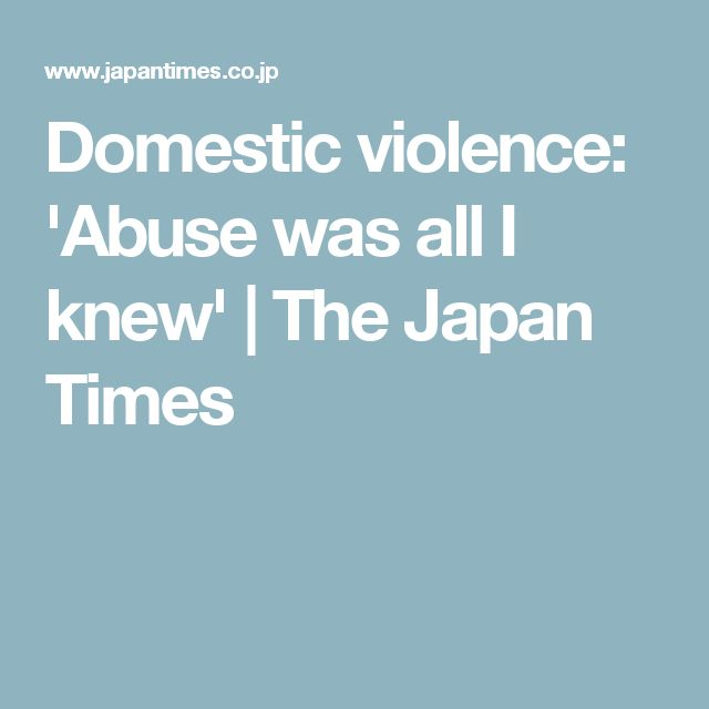 Domestic violence: 'Abuse was all I knew' | The Japan Times