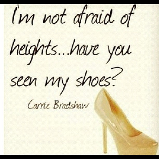 Carrie Bradshaw I'm not afraid of heights. have you seen my shoes?