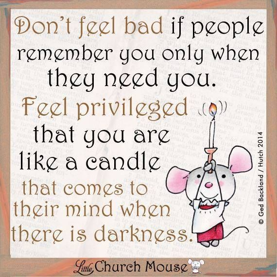 Don't feel bad if people remember you only when they need ...
