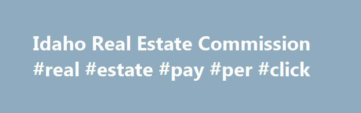 Idaho Real Estate Commission #real #estate #pay #per #click http://st-loius.remmont.com/idaho-real-estate-commission-real-estate-pay-per-click/  # Official Website of the Idaho Real Estate Commission Commissioner and Education Council Position Announcements Governor Butch Otter will appoint a Real Estate Commissioner from the South-western district (Owyhee, Elmore, Ada, Canyon, Boise, Gem, Payette, Washington, Adams, and Valley Counties) for a 4-year term commencing July 1, 2017. Interested…