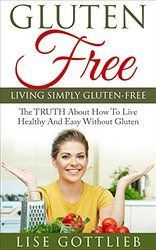 Living Simply Gluten Free: The TRUTH About How To Live Healthy And Easy Without Gluten