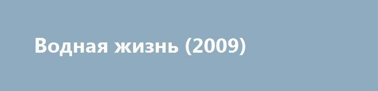 Водная жизнь (2009) https://hdfilms.online/2905-vodnaya-zhizn-2009.html