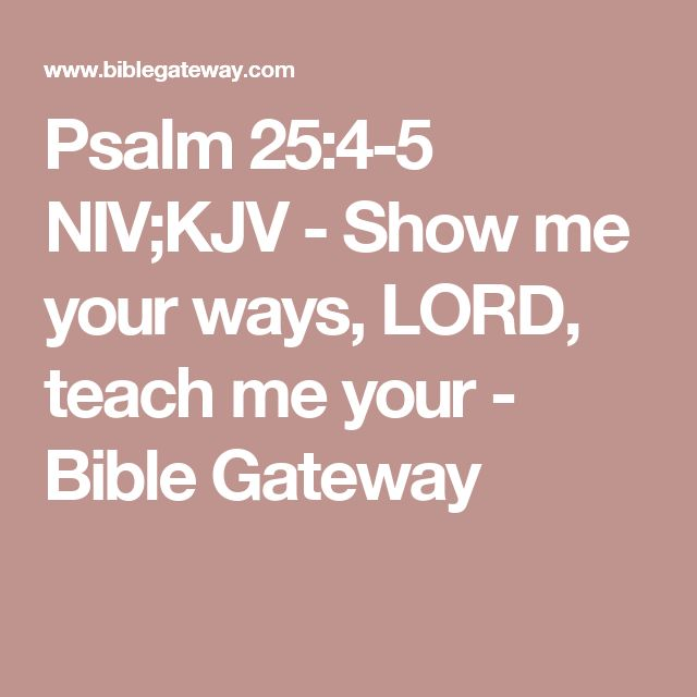 Psalm 25:4-5 NIV;KJV - Show me your ways, LORD, teach me your - Bible Gateway