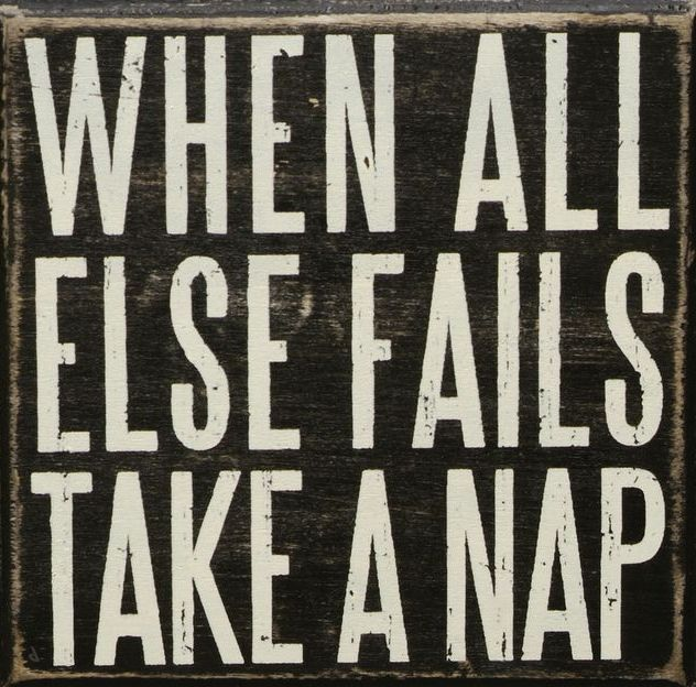 When all else fails, take a nap.