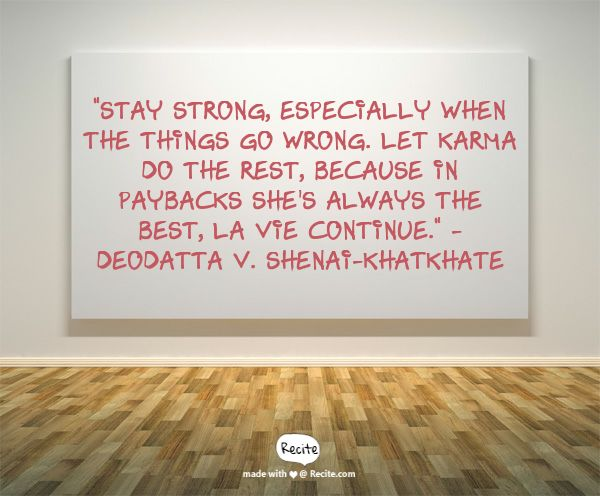 """""""Stay strong, especially when the things go wrong. Let Karma do the rest, because in paybacks she's always the best, La Vie Continue."""" - Deodatta V. Shenai-Khatkhate - Quote From Recite.com #RECITE #QUOTE"""