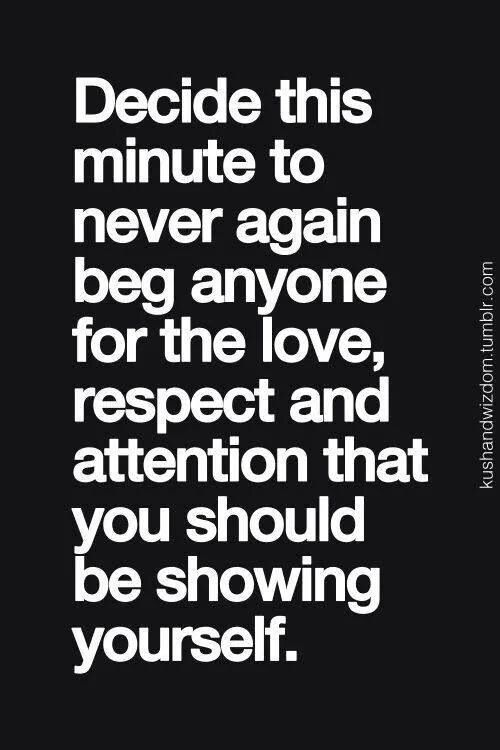 Begging for attention won't get you anywhere anyway.