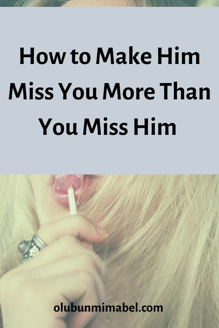 How to Make Him Miss You Like Crazy   Make him miss you