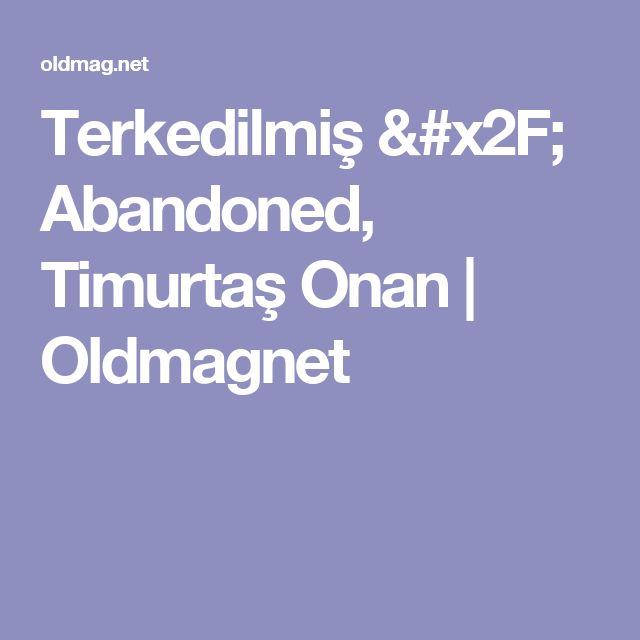 Terkedilmiş / Abandoned, Timurtaş Onan |  Oldmagnet