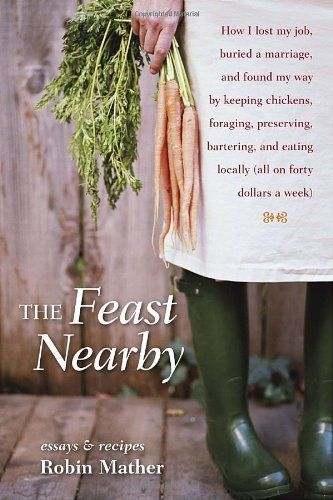 The Feast Nearby: How I lost my job, buried a marriage, and found my way by keeping chickens, foraging, preserving, bartering, and eating locally (all on ..., http://www.amazon.com/dp/158008558X/ref=cm_sw_r_pi_dp_bebOpb1SX8R7C: Worth Reading, Feast Nearbi, Lost, Keep Chicken, Books Worth, Eating Local, Foraging, My Job, Robins Mather