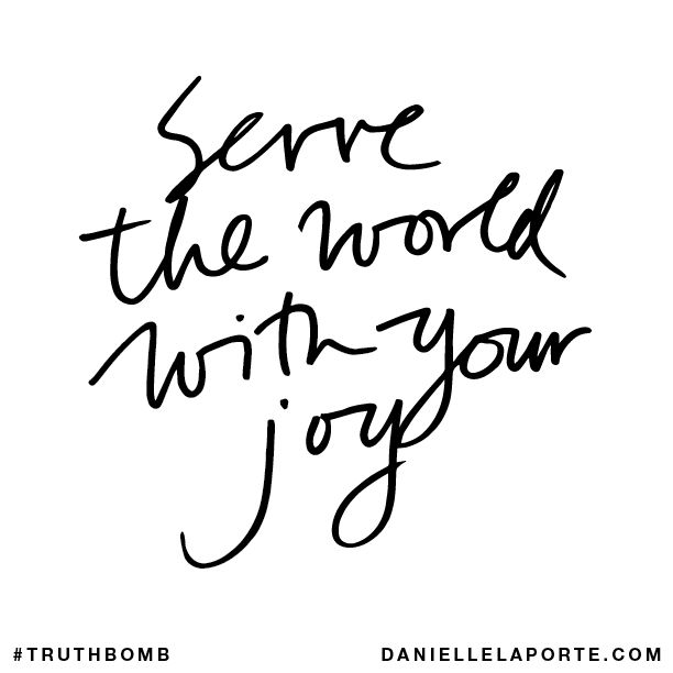 Serve the world with your joy. Subscribe: DanielleLaPorte.com #Truthbomb #Words #Quotes