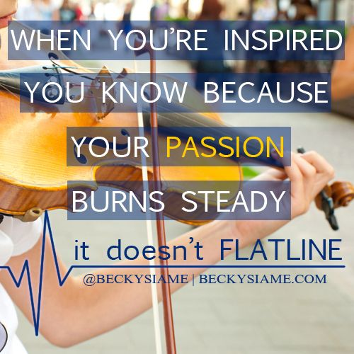 BECKYSIAME.COM   When you're inspired you know because your passion burns steady, it doesn't flat line.