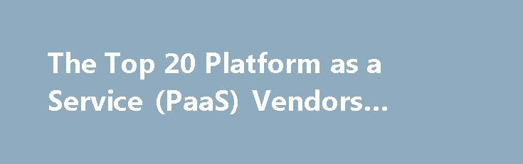 "The Top 20 Platform as a Service (PaaS) Vendors #paas #providers http://florida.remmont.com/the-top-20-platform-as-a-service-paas-vendors-paas-providers/  # If not for the platform, there would be no apps, and no need for cloud infrastructure. There are many cloud platforms to choose from, all of which in one way or another help developers build and deploy their applications to the cloud. The cloud platform is the ""shake"" to the cloud infrastructure's ""bake."" The goal is to be able to…"