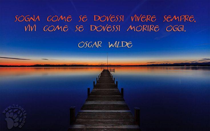 """Credo che non ci sia nulla da aggiungere salvo: """"Auguri"""" (visto che credo sia la cosa più semplice da fare). """"Sogna come se dovessi vivere sempre, vivi come se dovessi morire oggi."""" Oscar Wilde #oscarwild, #aforismi, #vivere, #sognare,"""