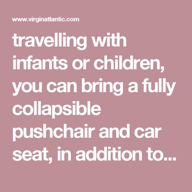 travelling with infants or children, you can bring a fully collapsible pushchair and car seat, in addition to their free check in luggage allowance.  Infants too young for their own seat on the aircraft (travelling on the lap of a parent or carer) can have one piece of hold baggage weighing up to 23kg, and one piece of hand baggage weighing up to 6kg