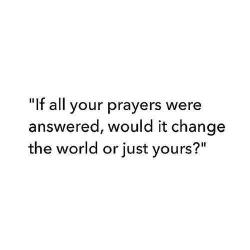 "Every prayer is answered, but God doesn't always say ""yes."" what would happen if He gave us everything we prayed for?"