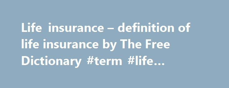 Life insurance – definition of life insurance by The Free Dictionary #term #life #insurance #defined http://answer.nef2.com/life-insurance-definition-of-life-insurance-by-the-free-dictionary-term-life-insurance-defined/  # life insurance References in classic literature ? I boxed, swam, sailed, rode horses, lived in the open an arrantly healthful life, and passed life insurance examinations with flying colours. Philip's father was a surgeon in good practice, and his hospital appointments…