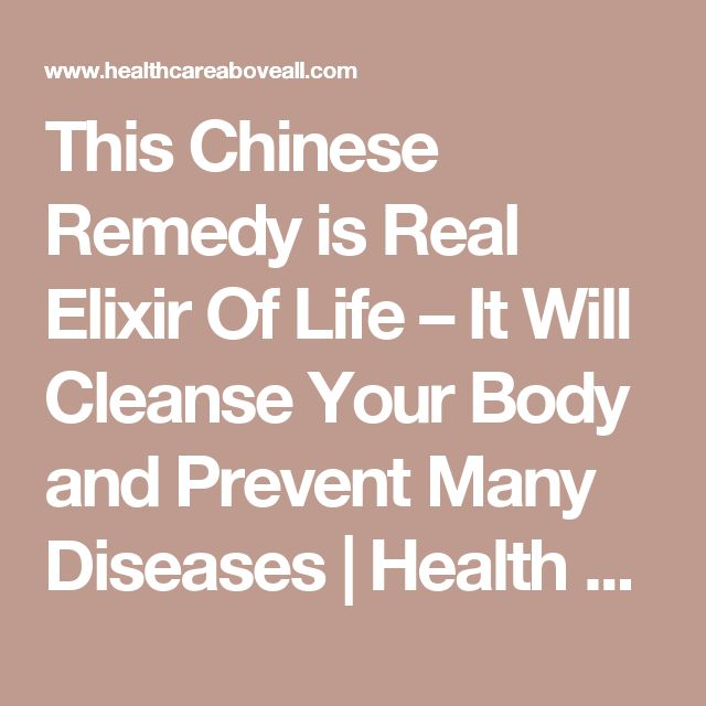 This Chinese Remedy is Real Elixir Of Life – It Will Cleanse Your Body and Prevent Many Diseases | Health Care Above All