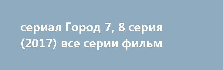 сериал Город 7, 8 серия (2017) все серии фильм http://kinofak.net/publ/serialy_russkie/serial_gorod_7_8_serija_2017_vse_serii_film_hd_1/16-1-0-6617  «Город» - новый драматический сериал российского производства, события которого разворачиваются летом 1961 года. В центре событий оказался маленький городок Струнево – с виду неприметный и очень спокойный. Жизнь в этом городке тихая и умиротворенная. По сравнению с поселками и городками, которые находятся по соседству, преступления здесь…