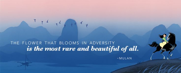 """The flower that blooms in adversity is the most rare and beautiful of all."" -Mulan's father (Mulan) 