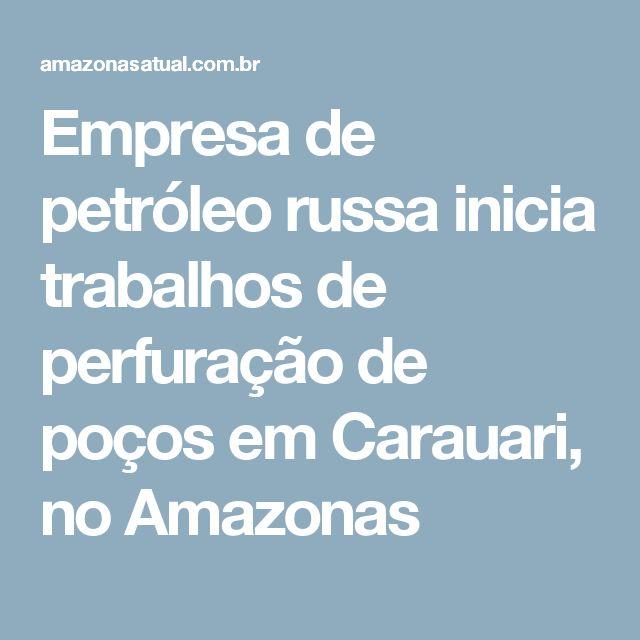 Empresa de petróleo russa inicia trabalhos de perfuração de poços em Carauari, no Amazonas