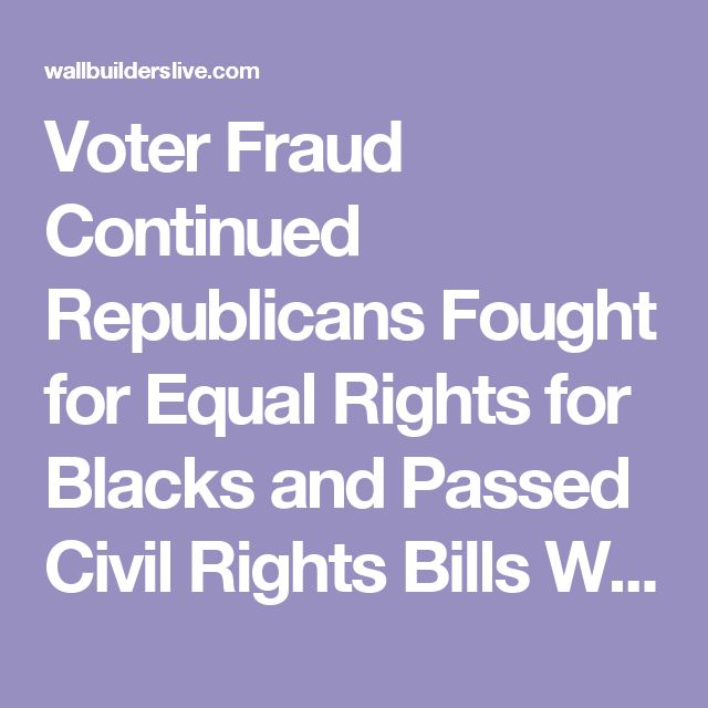Voter Fraud Continued Republicans Fought for Equal Rights for Blacks and Passed Civil Rights Bills While Democrats Blocked Equality Efforts