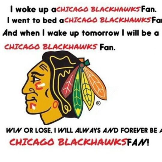 I went to bed chicago blackhawks fan and when I wake up tomorrow I will be a chicago blackhawks fan. Win or lose I will always and forever be a chicago blackhawks fan