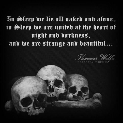 In Sleep we lie all naked and alone, in Sleep we are united at the heart of night and darkness, and we are strange and beautiful.. --Thomas Wolfe