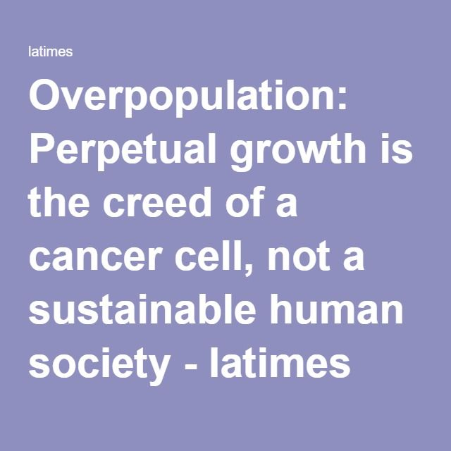 Overpopulation: Perpetual growth is the creed of a cancer cell, not a sustainable human society - latimes