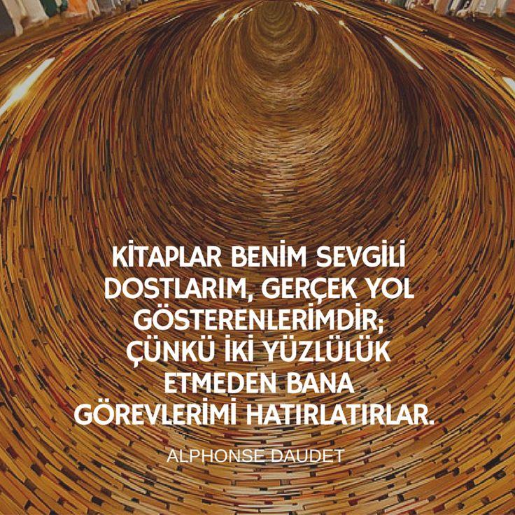 Kitaplar benim sevgili dostlarım, gerçek yol gösterenlerimdir; çünkü iki yüzlülük etmeden bana görevlerimi hatırlatırlar./Alphonse Daudet