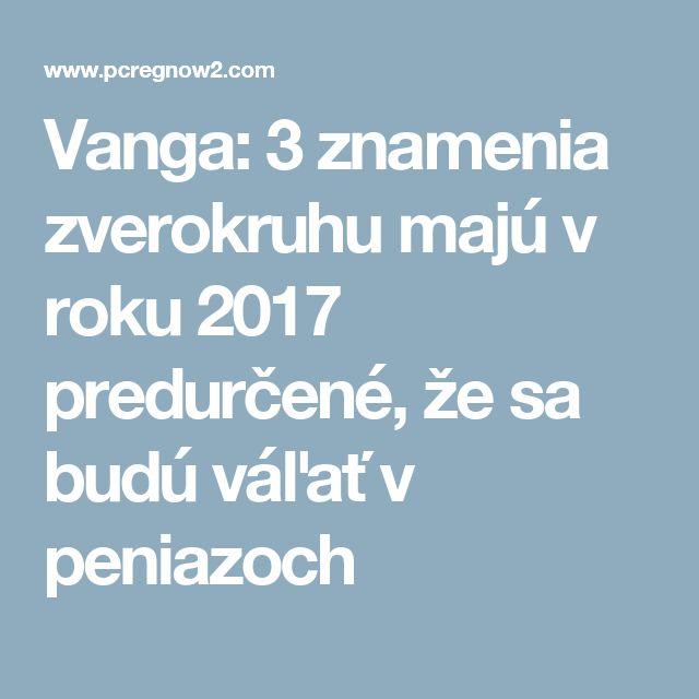 Vanga: 3 znamenia zverokruhu majú v roku 2017 predurčené, že sa budú váľať v peniazoch