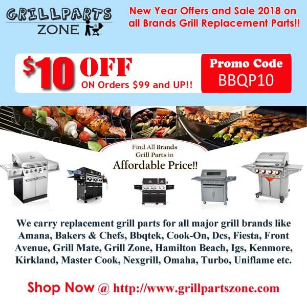 """New Year Offers and Sale 2018 on all Brands Grill Replacement Parts!!  Shop Replacement Grill Parts, BBQ Parts and Gas Grill Parts on Nearly all Brands at Grillpartszone.com. Using promo codes """"BBQP10"""" for $10 Off on Orders $99 and UP!!. We carry Replacement grill parts and Barbecue Parts  for all major grill brands Like Barbeques Galore, Brinkmann, Grillchef, Home Depot, Kitchen Aid, Master Cook, Uniflame, Ducane, Igloo, Nexgrill, Outdoor Gourmet, Presidents Choice, Sunshine, Thermos…"""