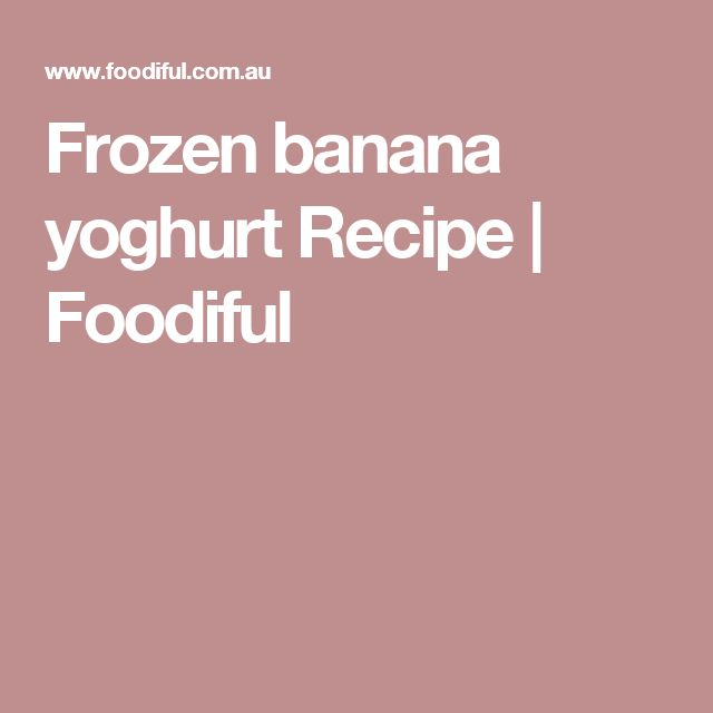 Frozen banana yoghurt Recipe | Foodiful