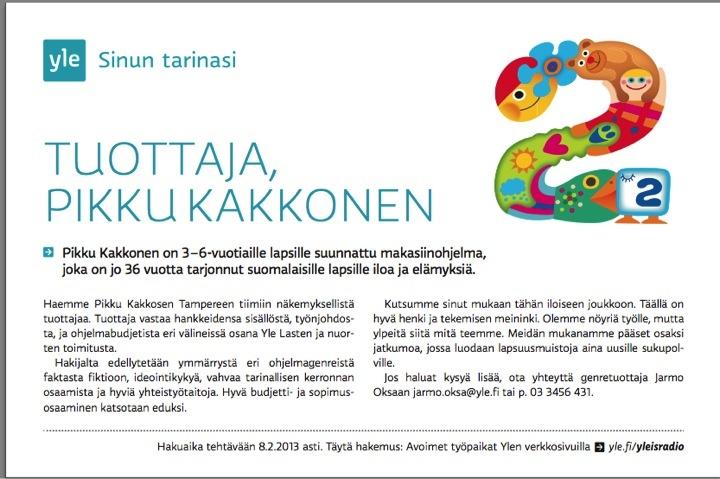 Haemme Pikku Kakkosen Tampereen tiimiin näkemyksellistä tuottajaa.   Kutsumme sinut mukaan tähän iloiseen joukkoon. Täällä on hyvä henki ja tekemisen meininki. Olemme nöyriä työlle, mutta ylpeitä siitä mitä teemme. Meidän mukanamme pääset osaksi jatkumoa, jossa luodaan lapsuusmuistoja aina uusille sukupolville.  Hakuaikaa 8.2.2013  Hae: http://careers.fi/yle/careers.cgi?action=view_id=2341=fin