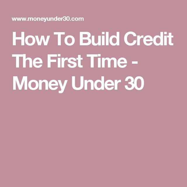 How To Build Credit The First Time - Money Under 30