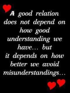 A good relation does not depend on how good understanding we have ... but it depends on how better we avoid misunderstandings ...