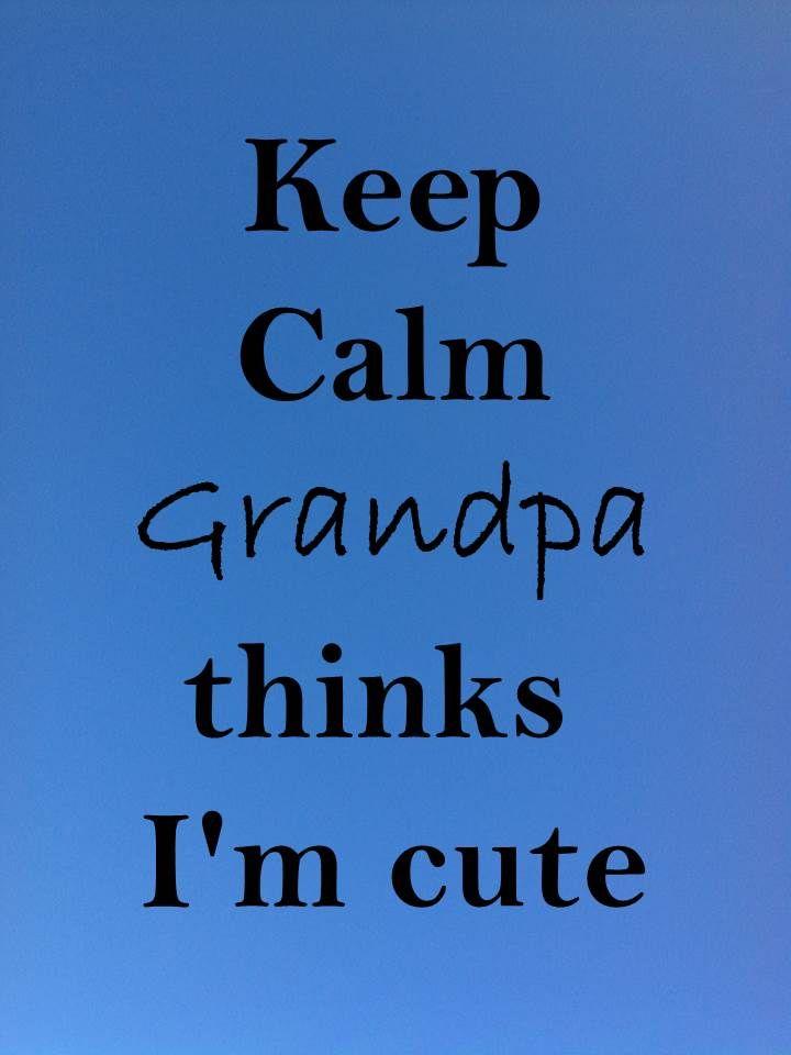 Keep Calm 68 Keep calm #grandpa thinks I'm cute