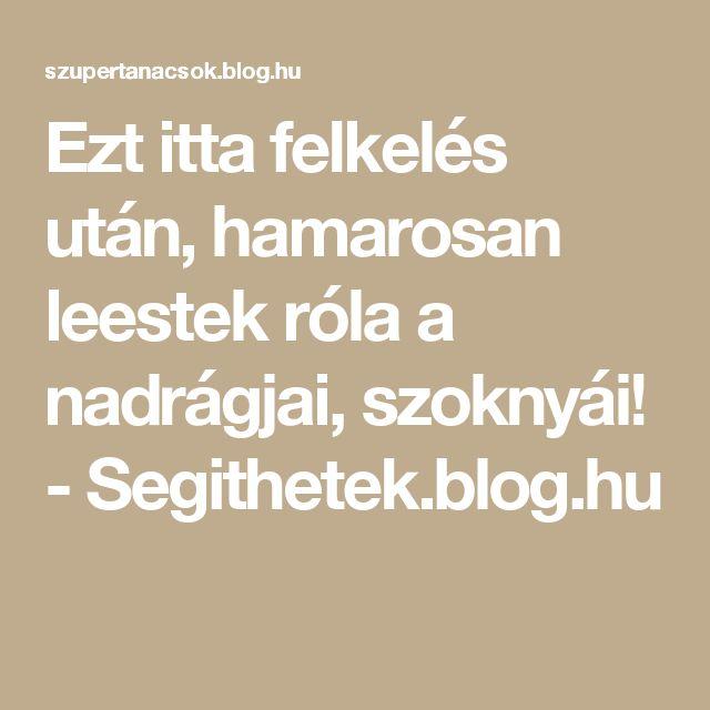 Ezt itta felkelés után, hamarosan leestek róla a nadrágjai, szoknyái! - Segithetek.blog.hu