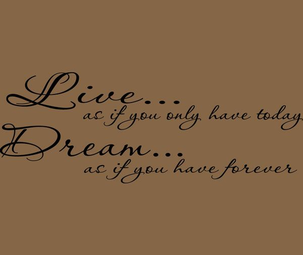 Live As If You Only Have Today, Dream As If You Have Forever   Cute