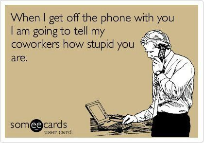 when I get off the phone with you, im going to tell my coworkers how stupid you are