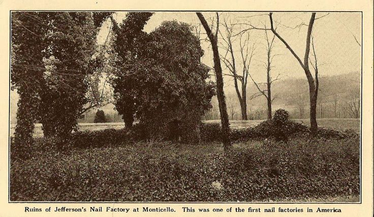 Ruins of Jefferson's Nail Factory at Monticello. This was one of the first nail factories in America.  In 1794 Thomas Jefferson added a nail factory to the blacksmith shop in which he used slave boys 11-16 to make 5,000 to 10,000 nails a day.