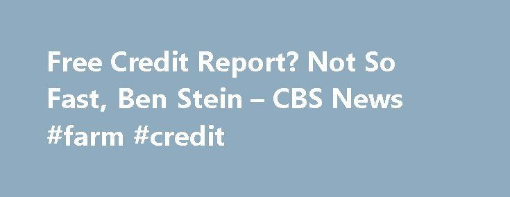 Free Credit Report? Not So Fast, Ben Stein – CBS News #farm #credit http://credit.remmont.com/free-credit-report-not-so-fast-ben-stein-cbs-news-farm-credit/  #freecredit report # Free Credit Report? Not So Fast, Ben Stein Last Updated Aug 10, 2009 7:10 PM EDT Shame Read More...The post Free Credit Report? Not So Fast, Ben Stein – CBS News #farm #credit appeared first on Credit.