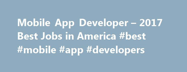 Mobile App Developer – 2017 Best Jobs in America #best #mobile #app #developers http://zimbabwe.nef2.com/mobile-app-developer-2017-best-jobs-in-america-best-mobile-app-developers/  # Median Pay. $97,100 Top Pay. $133,000 10-year job growth. 19% Whether you're Snapchatting with friends or catching Pokémon, you probably spend time every day using the creations of mobile app developers. They aren't necessarily saving the world, but mobile app developers get to create something that can reach…