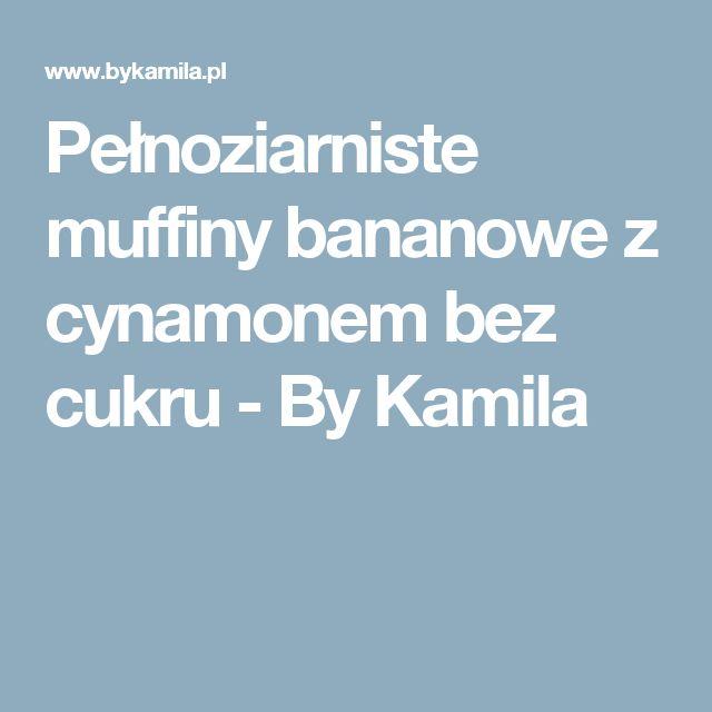 Pełnoziarniste muffiny bananowe z cynamonem bez cukru - By Kamila